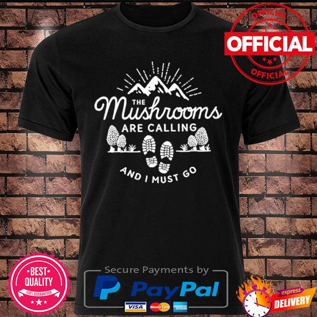 The Mushrooms are calling and I must go t-shirt
