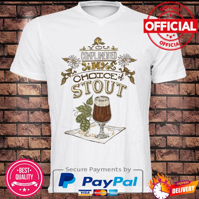 You complimented my choice stout shirt