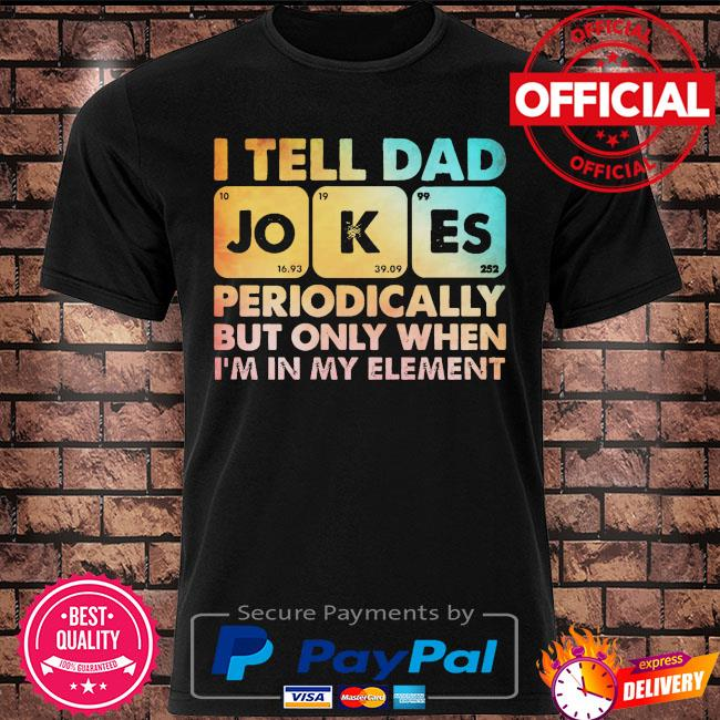 I tell dad jokes periodically but only when I'm in my element t-shirt