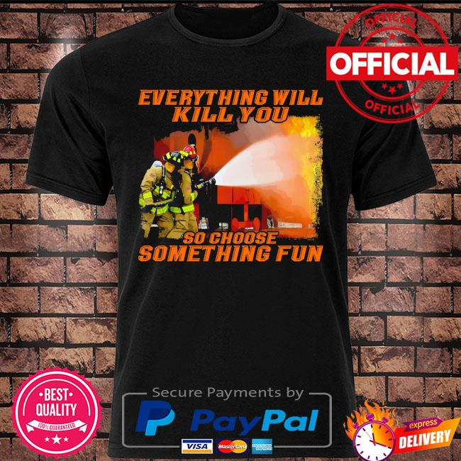 Everything will so choose something fun shirt