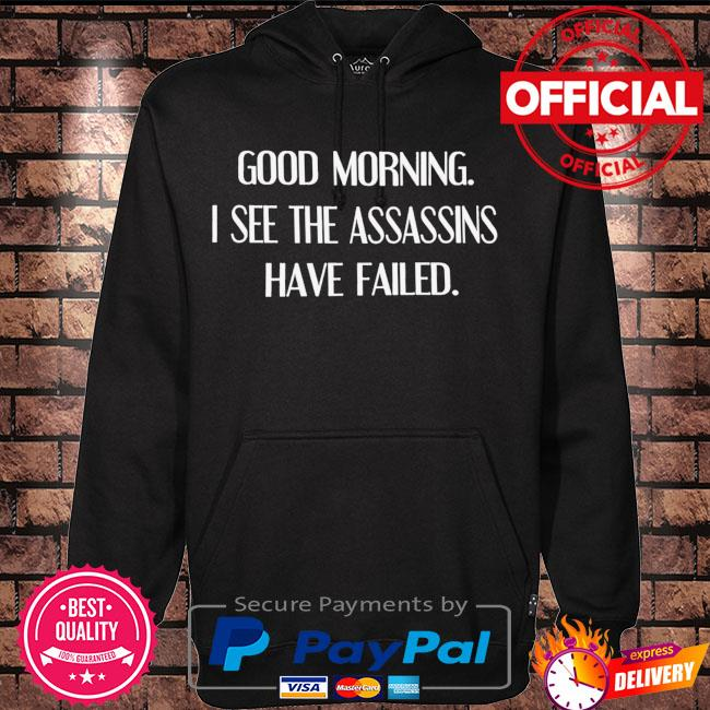 Good morning I see the assassins have failed s Hoodie black