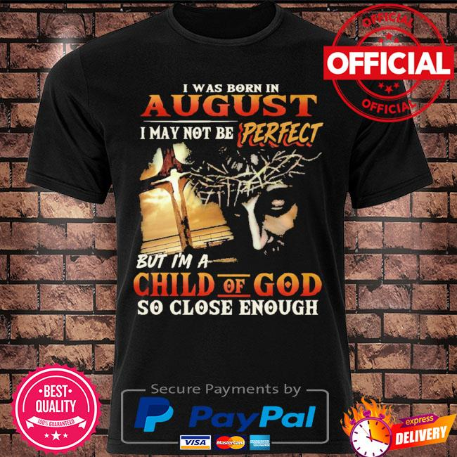 I was born in august I may not be perfect but I'm a child of god so close enough shirt