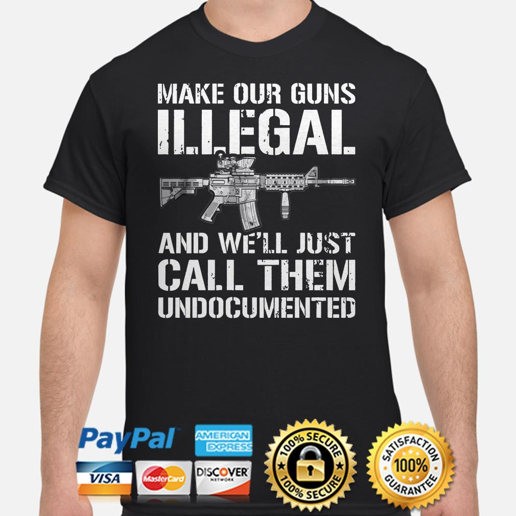 Make our guns Illegal and we'll just call them undocumented shirt