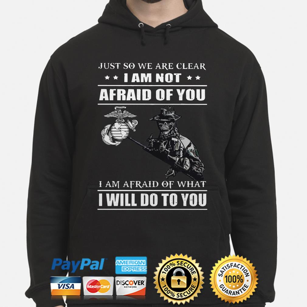 Marines Just so we're clear I am not afraid of you I will do to you hoodie