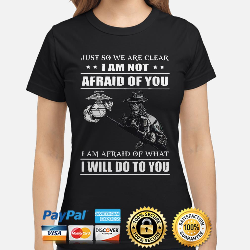 Marines Just so we're clear I am not afraid of you I will do to you ladies shirt