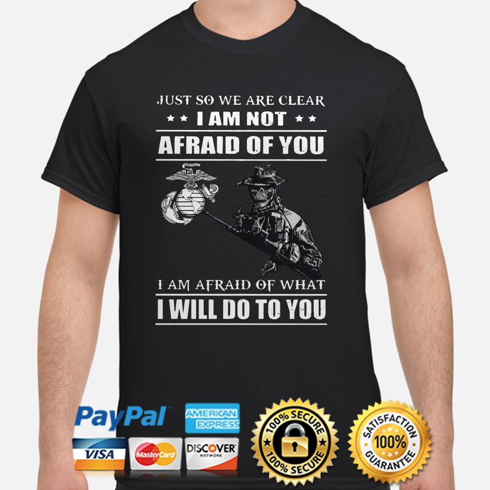 Marines Just so we're clear I am not afraid of you I will do to you shirt
