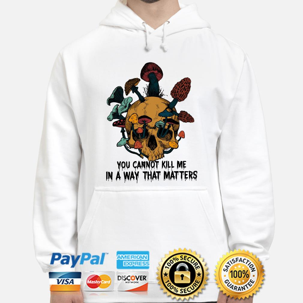 Skull mushrooms you can't kill me in a way that matters hoodie