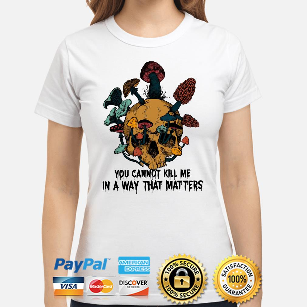 Skull mushrooms you can't kill me in a way that matters ladies shirt