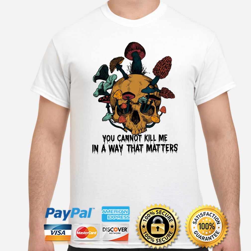Skull mushrooms you can't kill me in a way that matters shirt