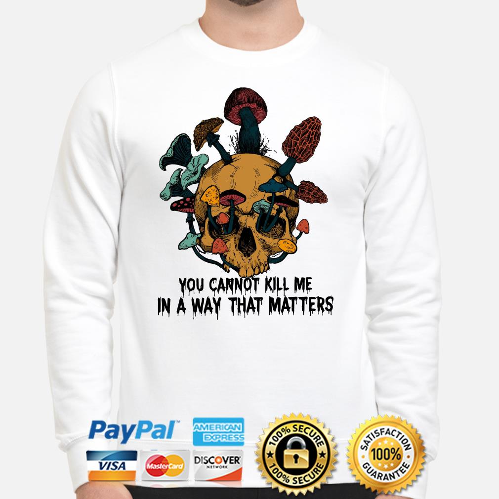 Skull mushrooms you can't kill me in a way that matters sweater