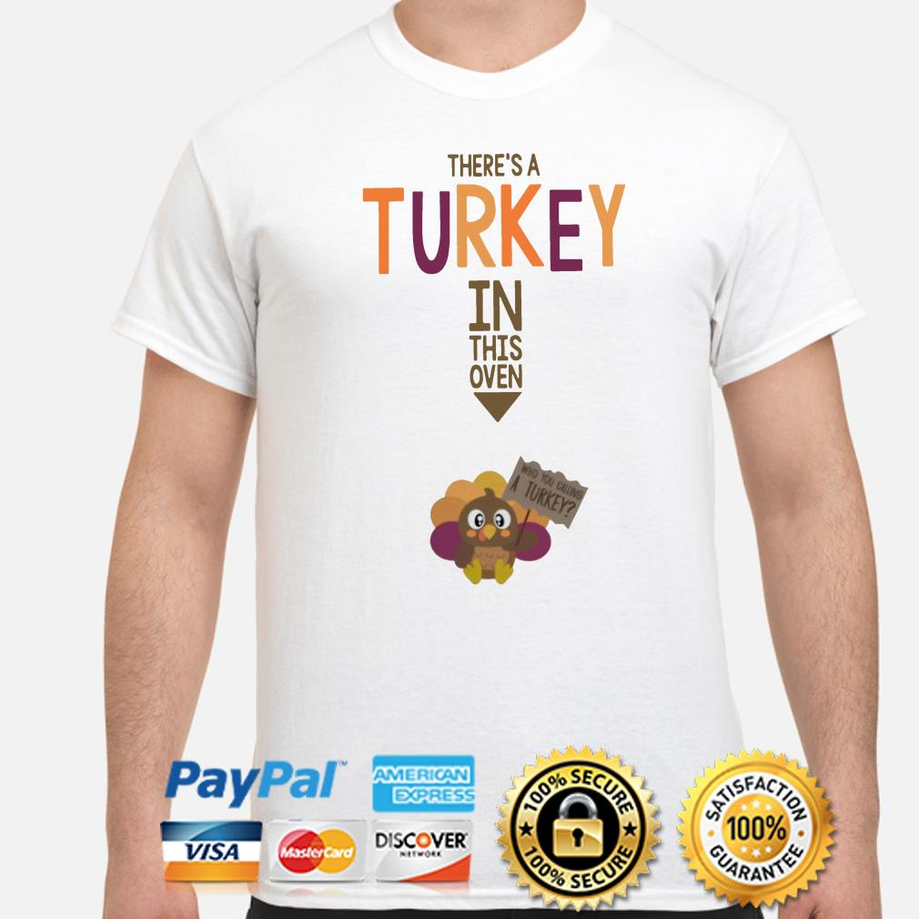 There's a Turkey in this oven who you calling a Turkey shirt