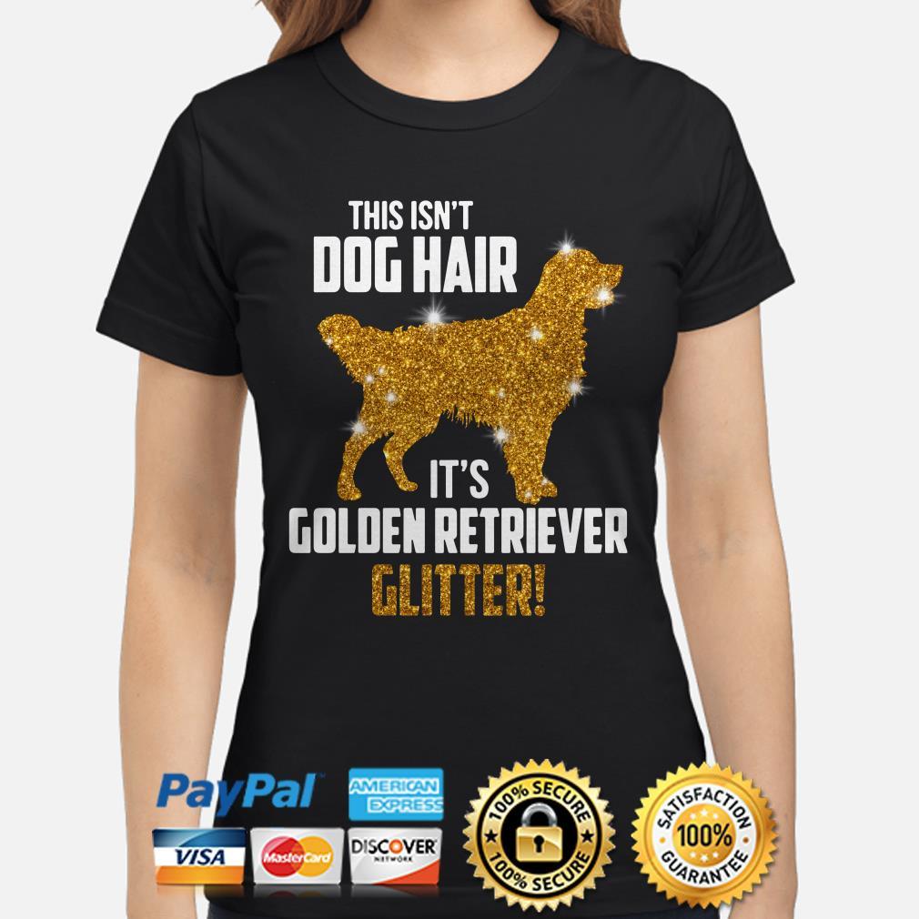 This isn't dog hair it's Golden Retriever Glitter ladies shirt