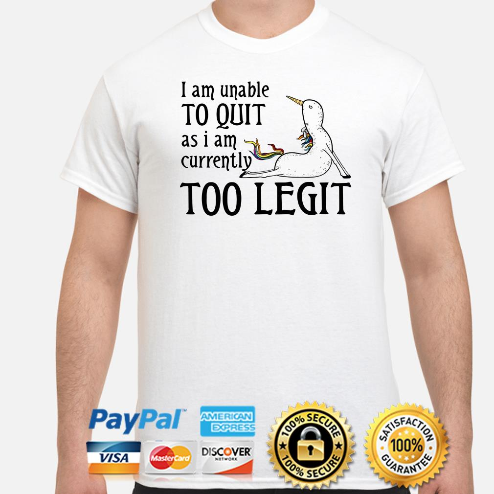 Unicorn I am unable to quit as I am currently too legit shirt