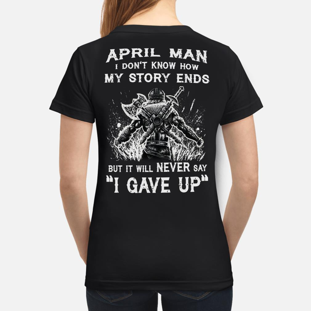 Viking April man I don't know how my story ends I never say I gave up ladies shirt