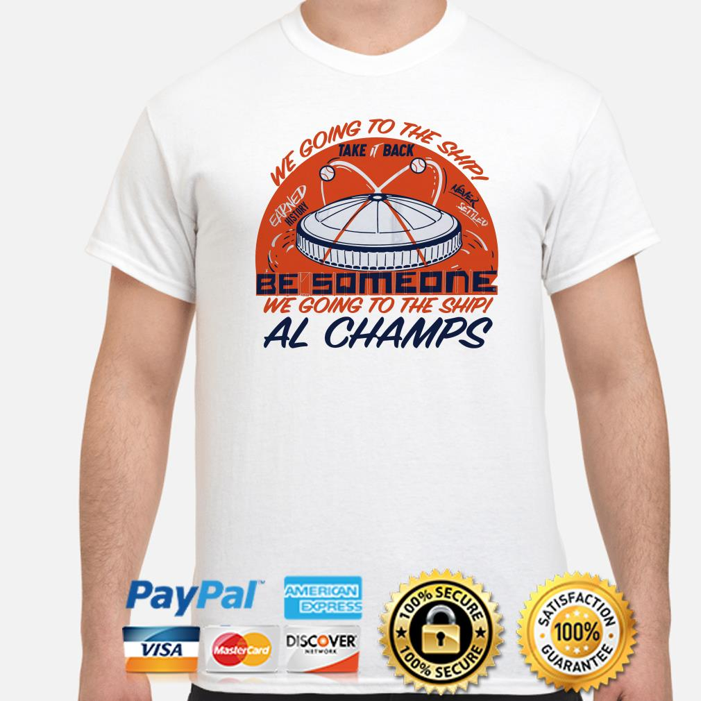 We going to the ship take it back be someone Al Champs shirt