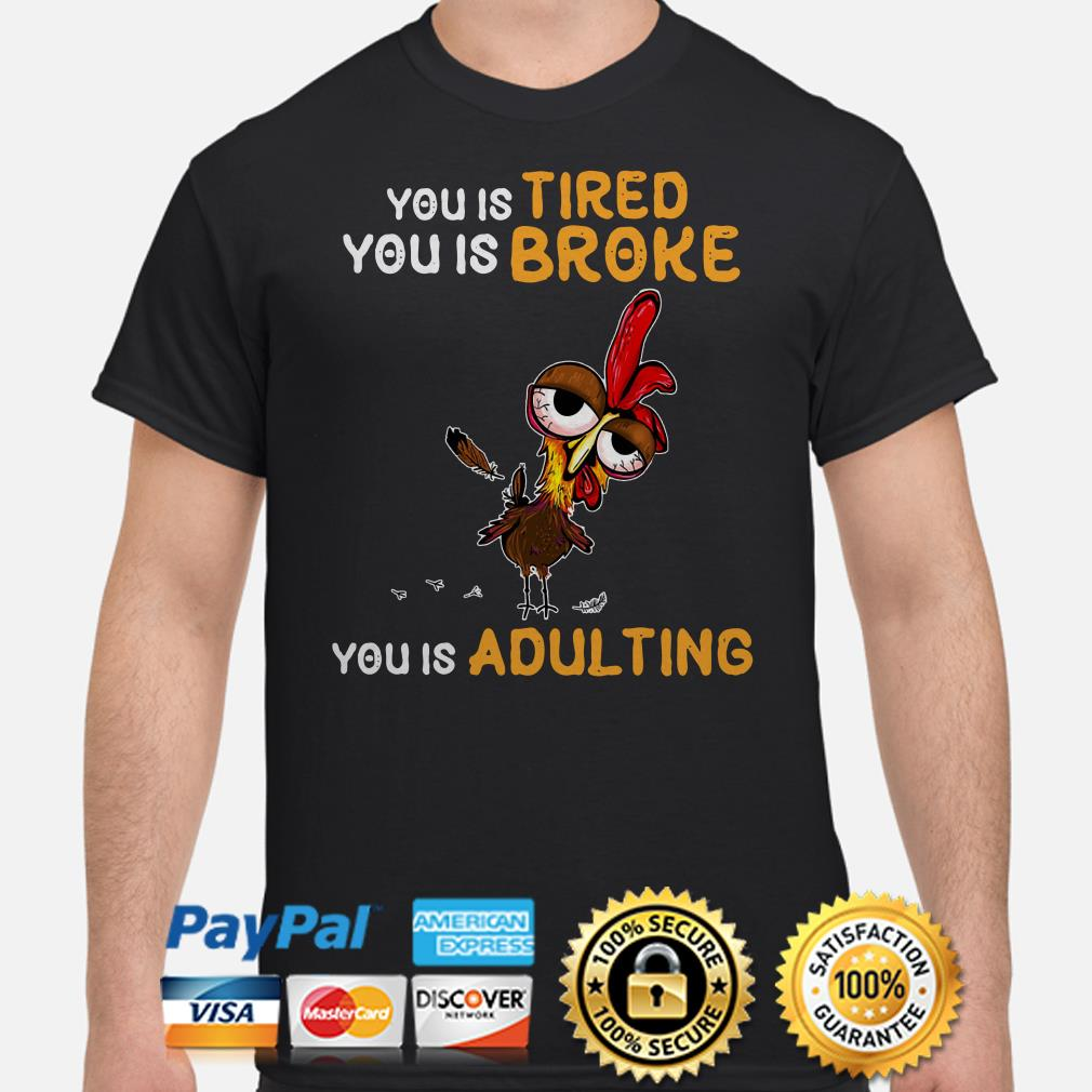 Chicken you is tired broke adulting shirt
