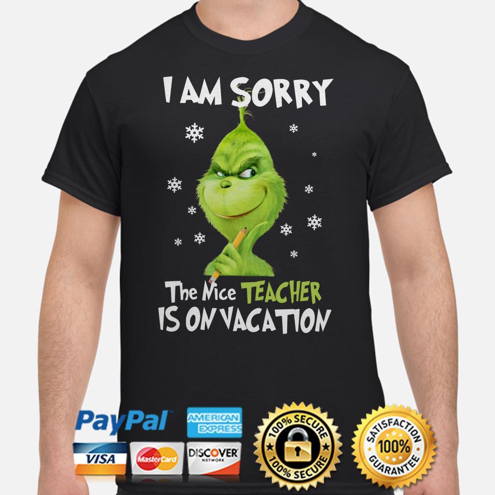 Grinch I am sorry the nice teacher is on vacation Christmas shirt