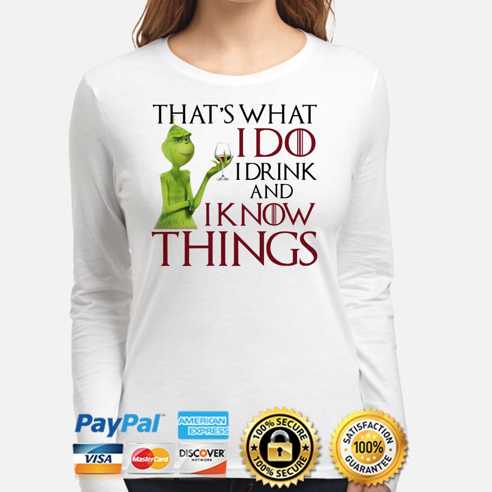 Grinch that's what I do I drink and I know things Christmas long sleeve