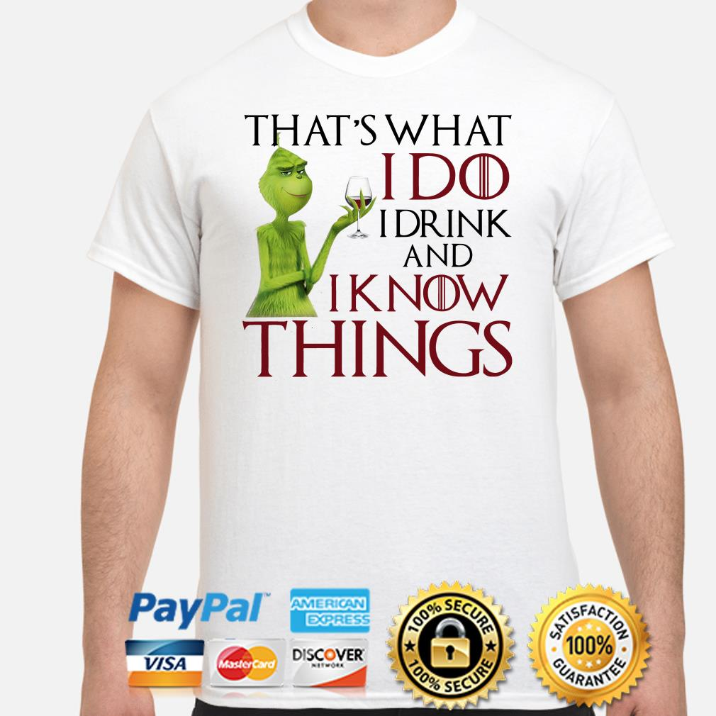 Grinch that's what I do I drink and I know things Christmas shirt
