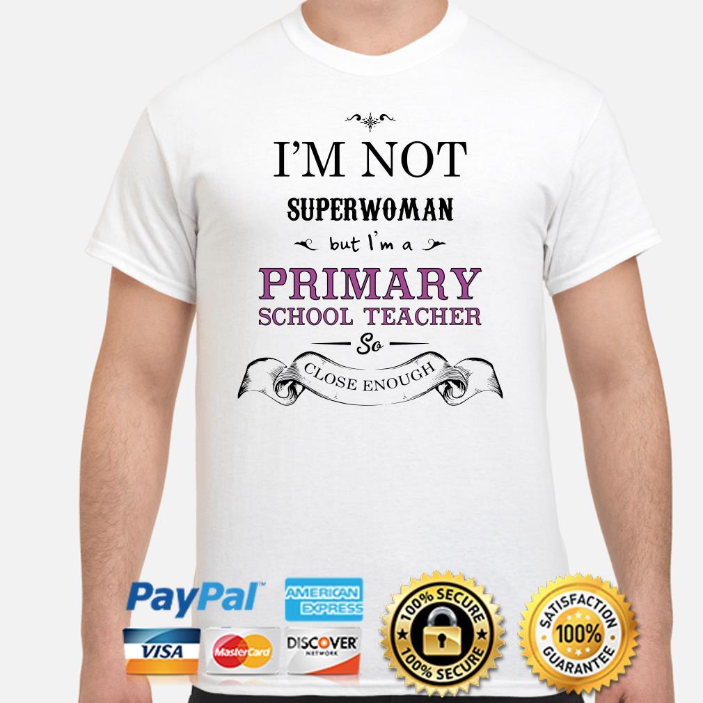 I'm not superwoman but I'm a Primary school teacher so close enough shirt