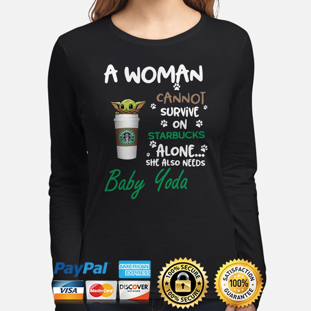 A woman cannot survive on Starbucks alone she also needs Baby Yoda Long sleeve