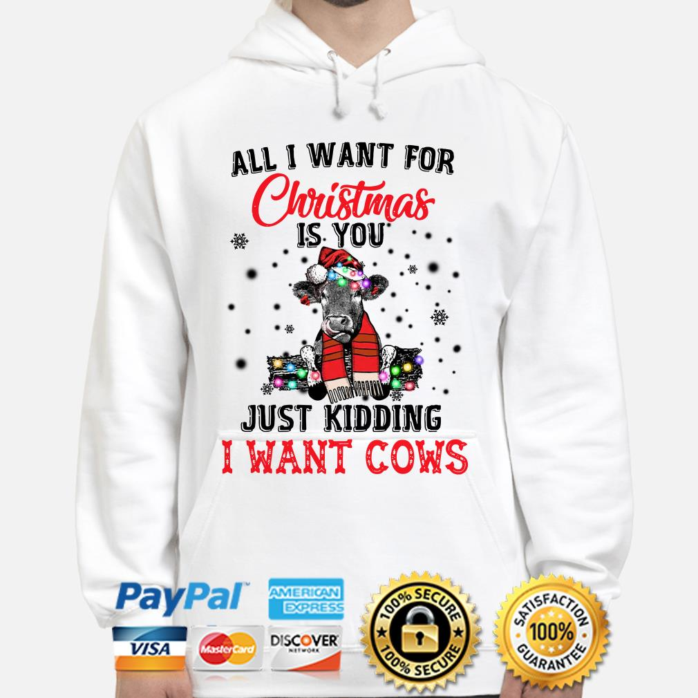 All I want for Christmas is you just kidding I want Cows hoodie