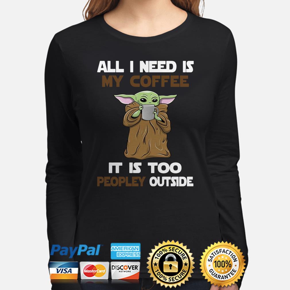 Baby Yoda all I need is my coffee it is too peopley outside long sleeve