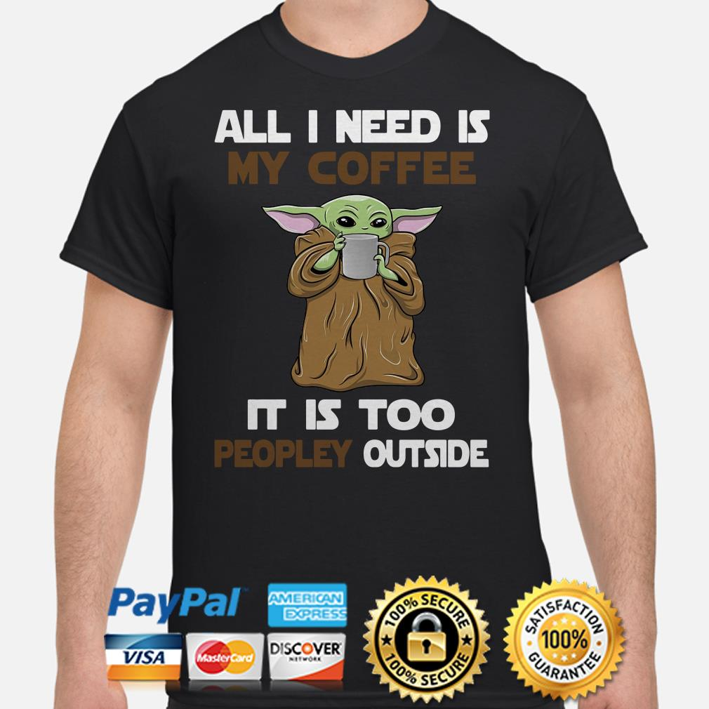Baby Yoda all I need is my coffee it is too peopley outside shirt