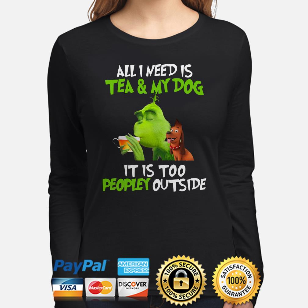 Grinch all I need is tea and my dog it's too peopley outside Christmas long sleeve