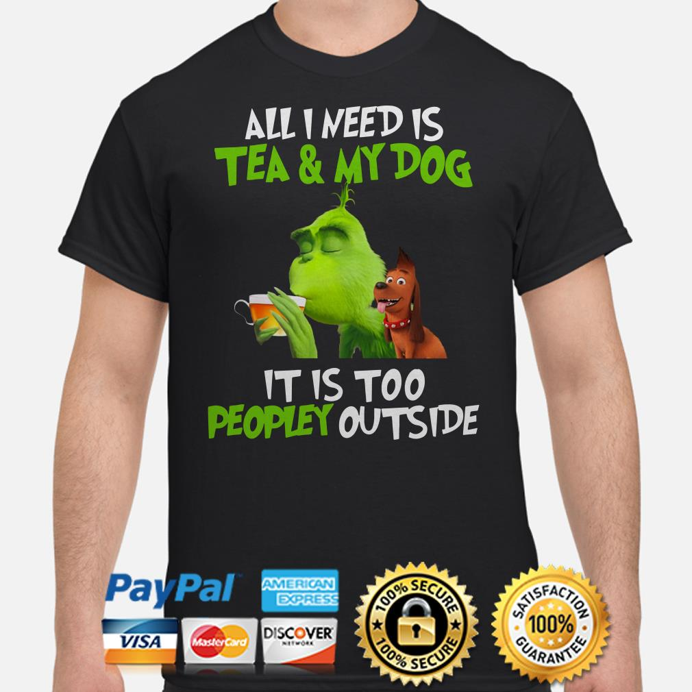 Grinch all I need is tea and my dog it's too peopley outside Christmas t-shirt