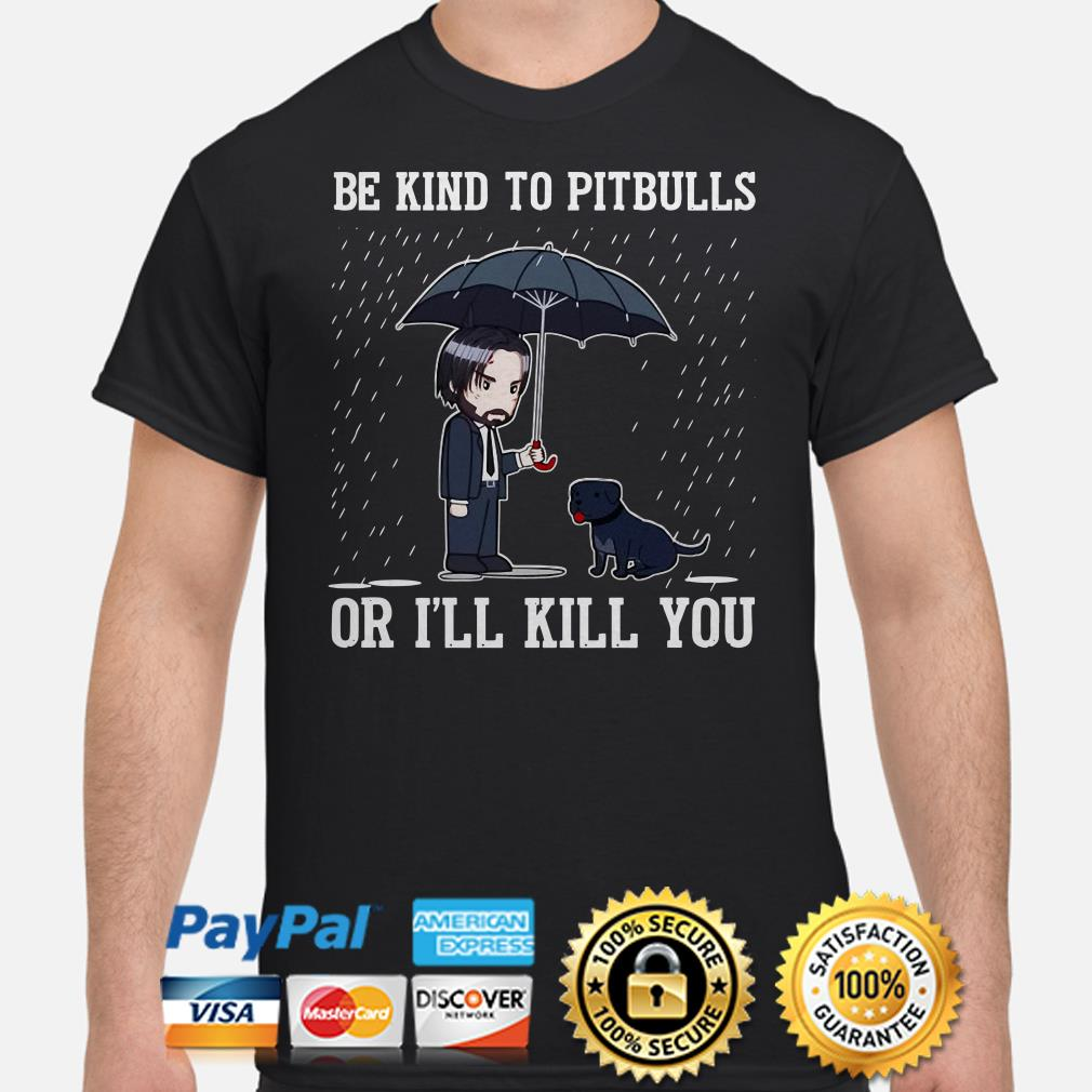 John Wick Be kind to PitBulls or I'll kill you shirt