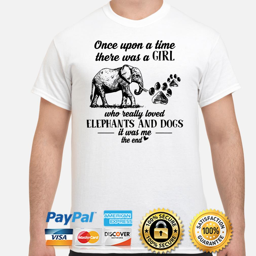 Once upon a time there was a girl who really loved Elephants and dogs it was me shirt