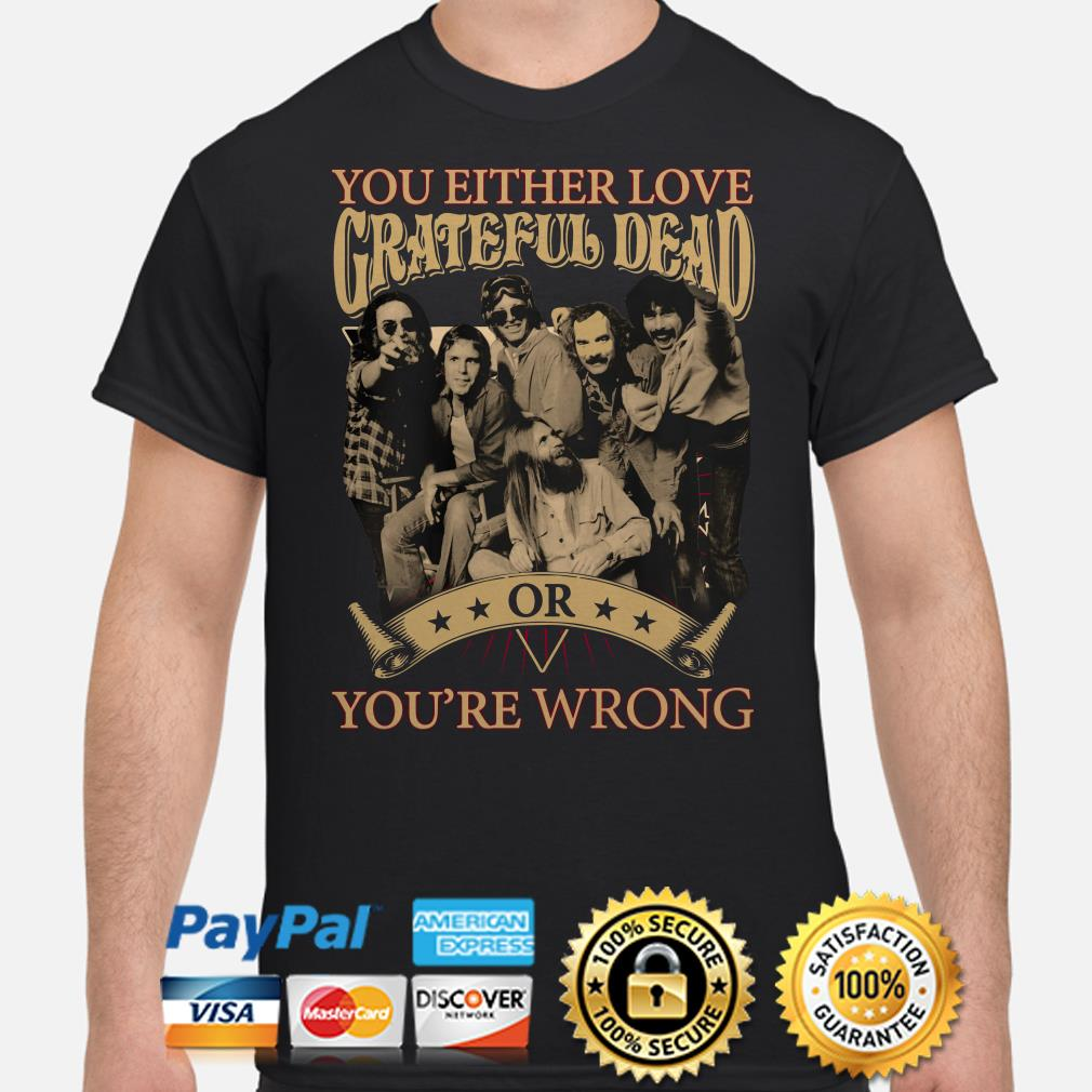 You either love Grateful Dead or you're wrong shirt