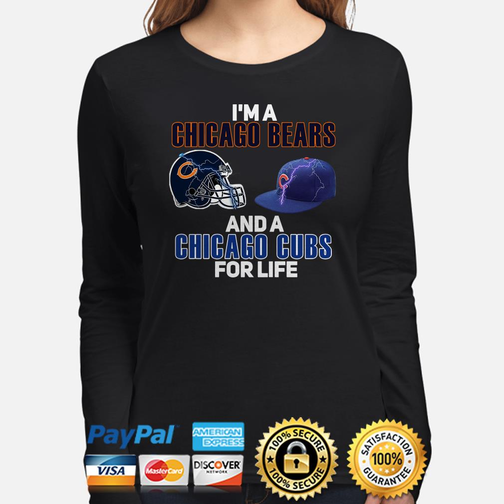 I'm a Chicago Bears and a Chicago Cubs for life Long sleeve