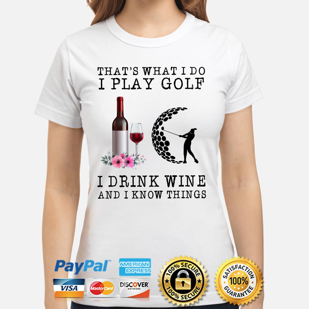 That's What I Do I Play Golf I Drink Wine And I Know Things Ladies Shirt