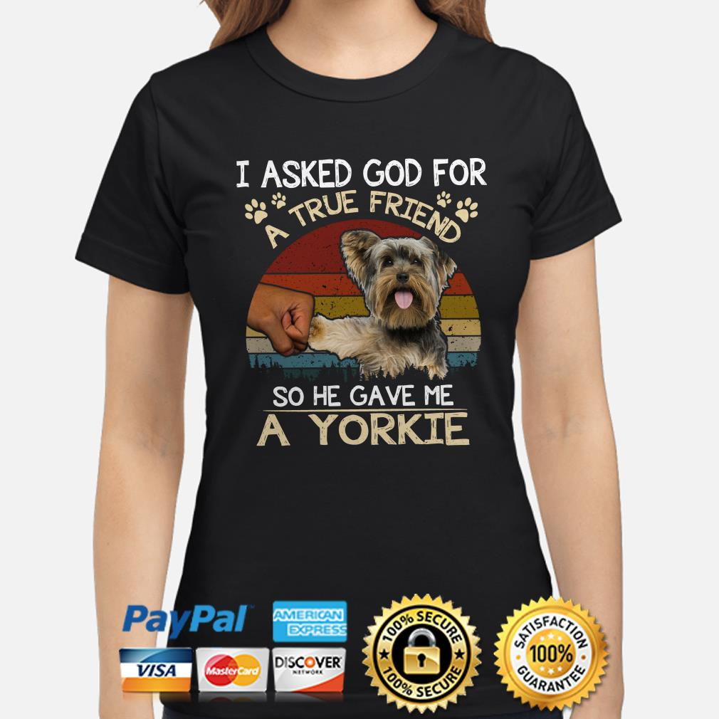 I Asked God For A True Friend So He Gave Me A Yorkie Vintage Ladies Shirt