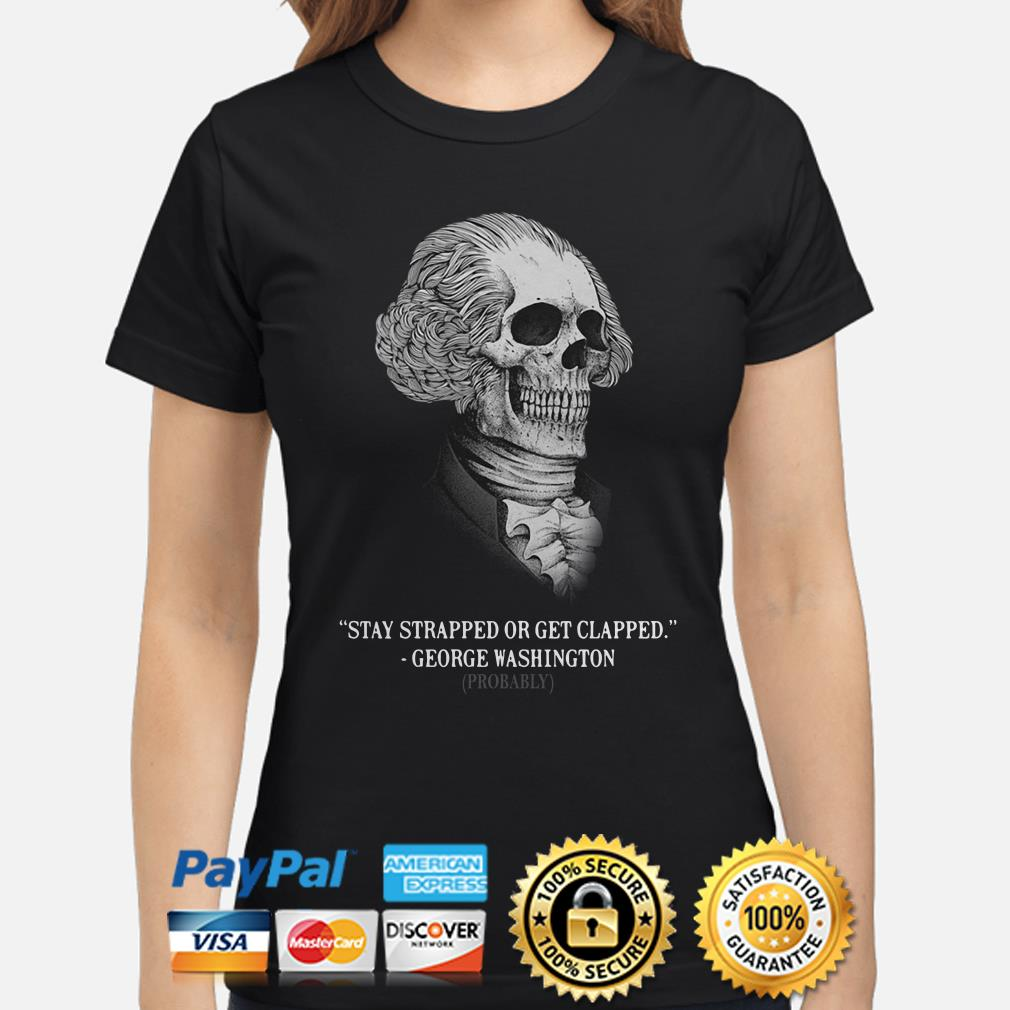 Stay Strapped Or Get Clapped George Washington Ladies Shirt