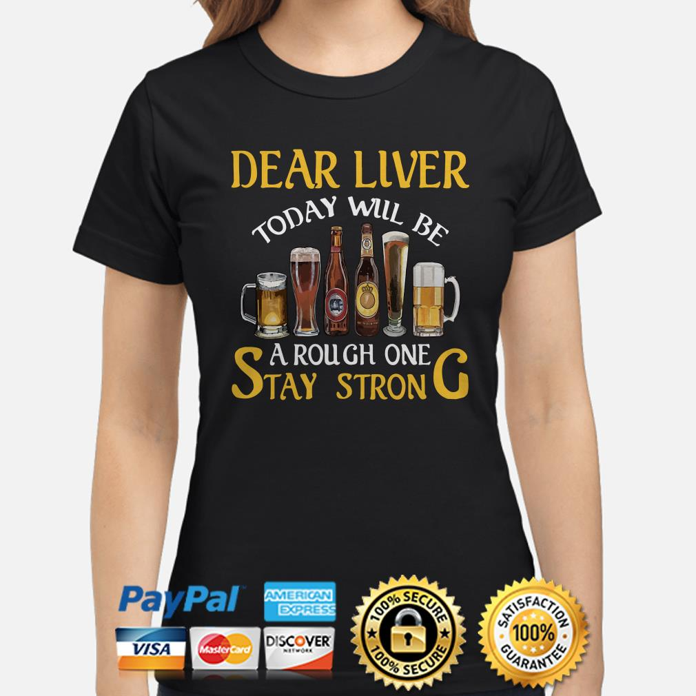 Dear liver today will be a rough one stay strong Beers Ladies shirt
