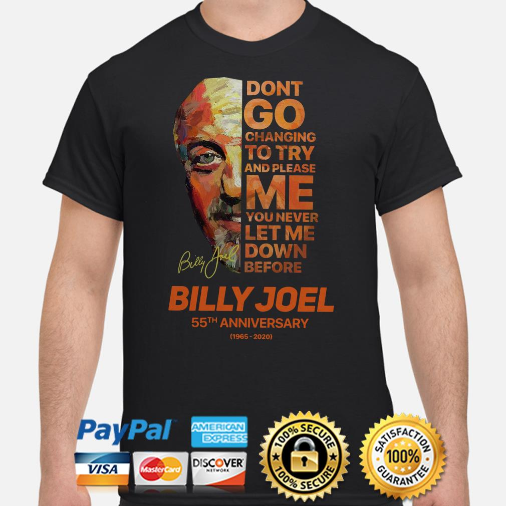 Don't Go Changing To Try And Please Me You Never Let Me Down Before Billy Joel 55th Anniversary Signature shirt