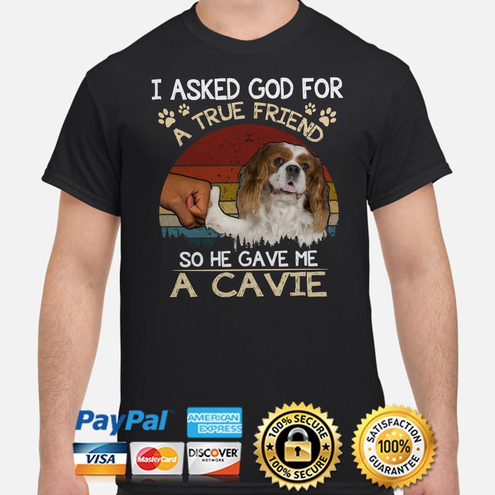 I Asked God For A True Friend So He Gave Me A Cavie Vintage Shirt