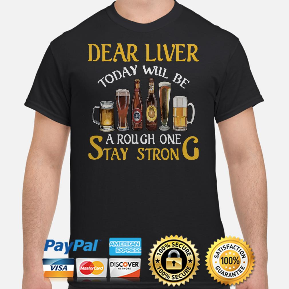 Dear liver today will be a rough one stay strong Beers shirt