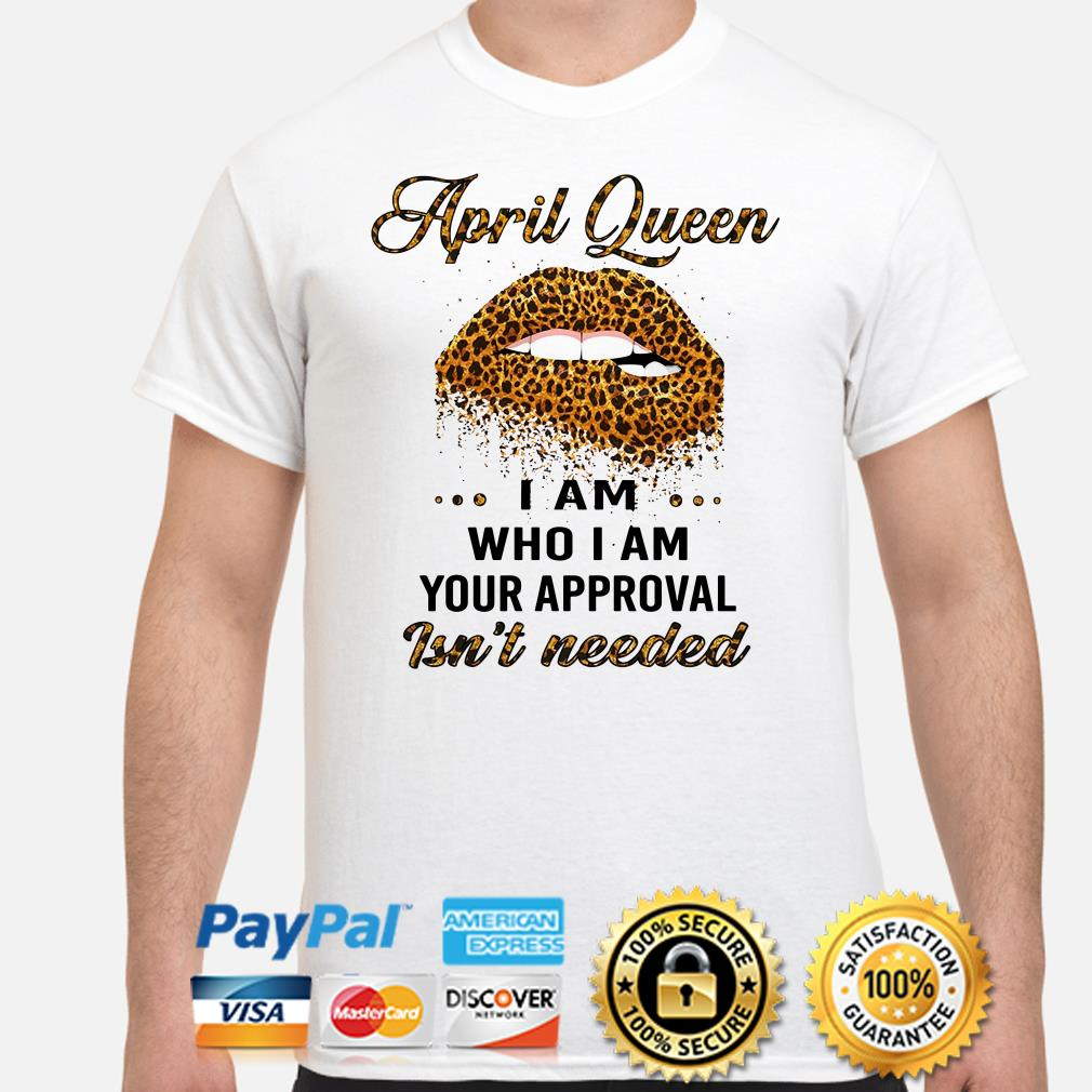 Lip Leopard April Queen I am who I am your approval isn't needed shirt