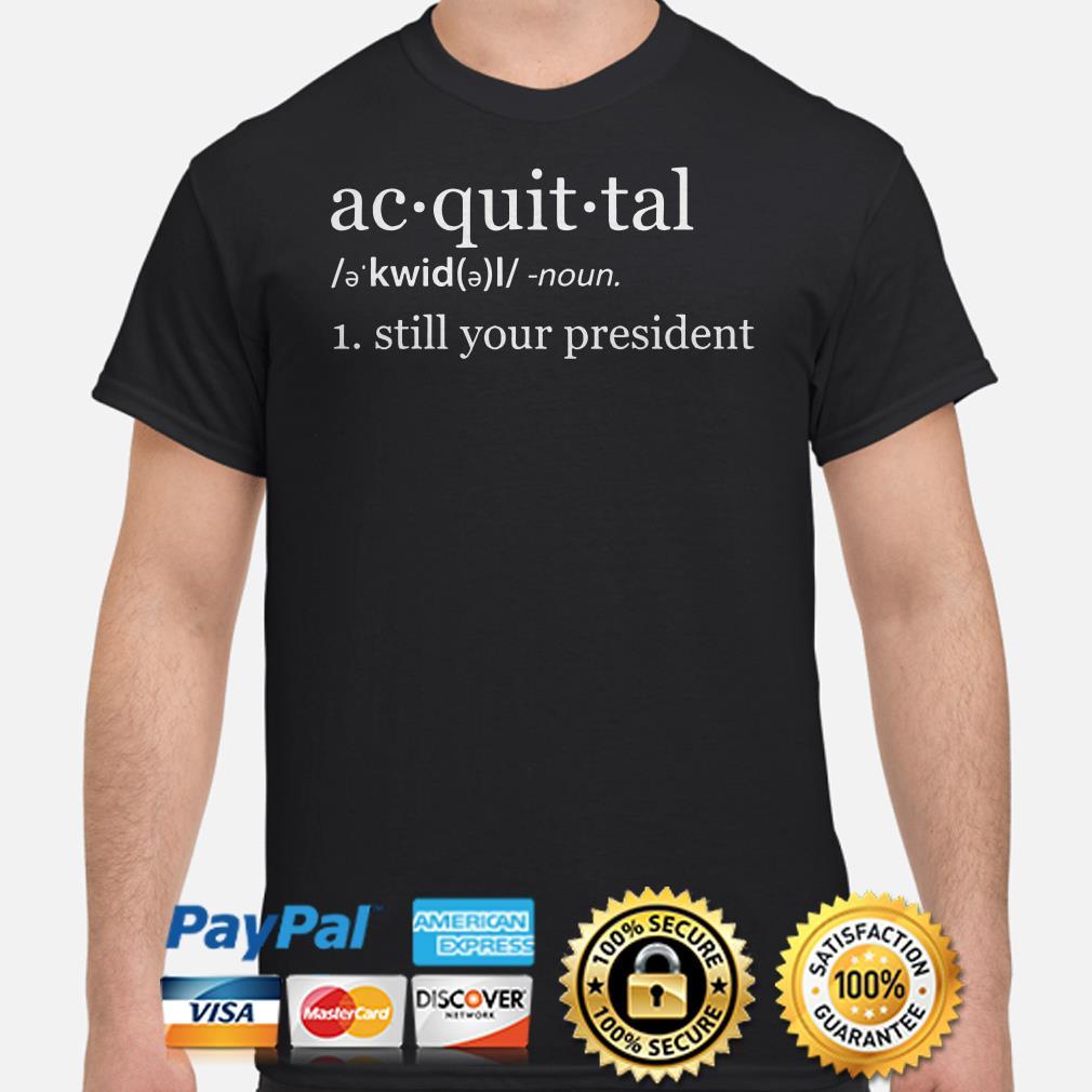 Acquittal kwid noun still your president shirt