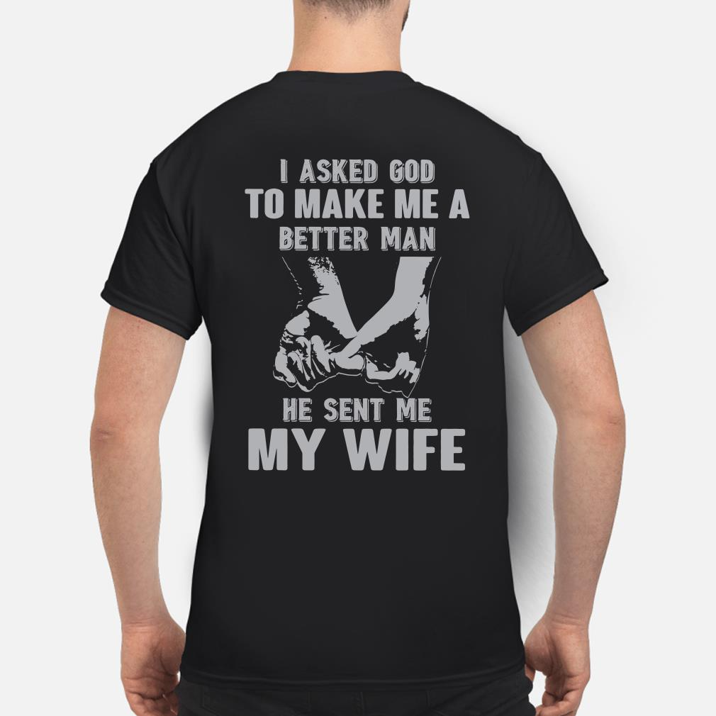 I asked God to make me a better man He sent me my wife shirt