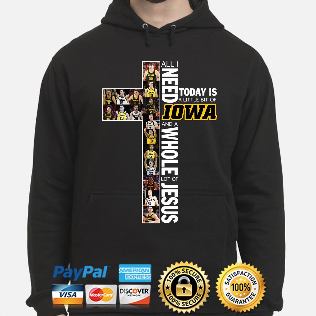 All I need today is a little bit of Iowa and a whole lot of Jesus s hoodie