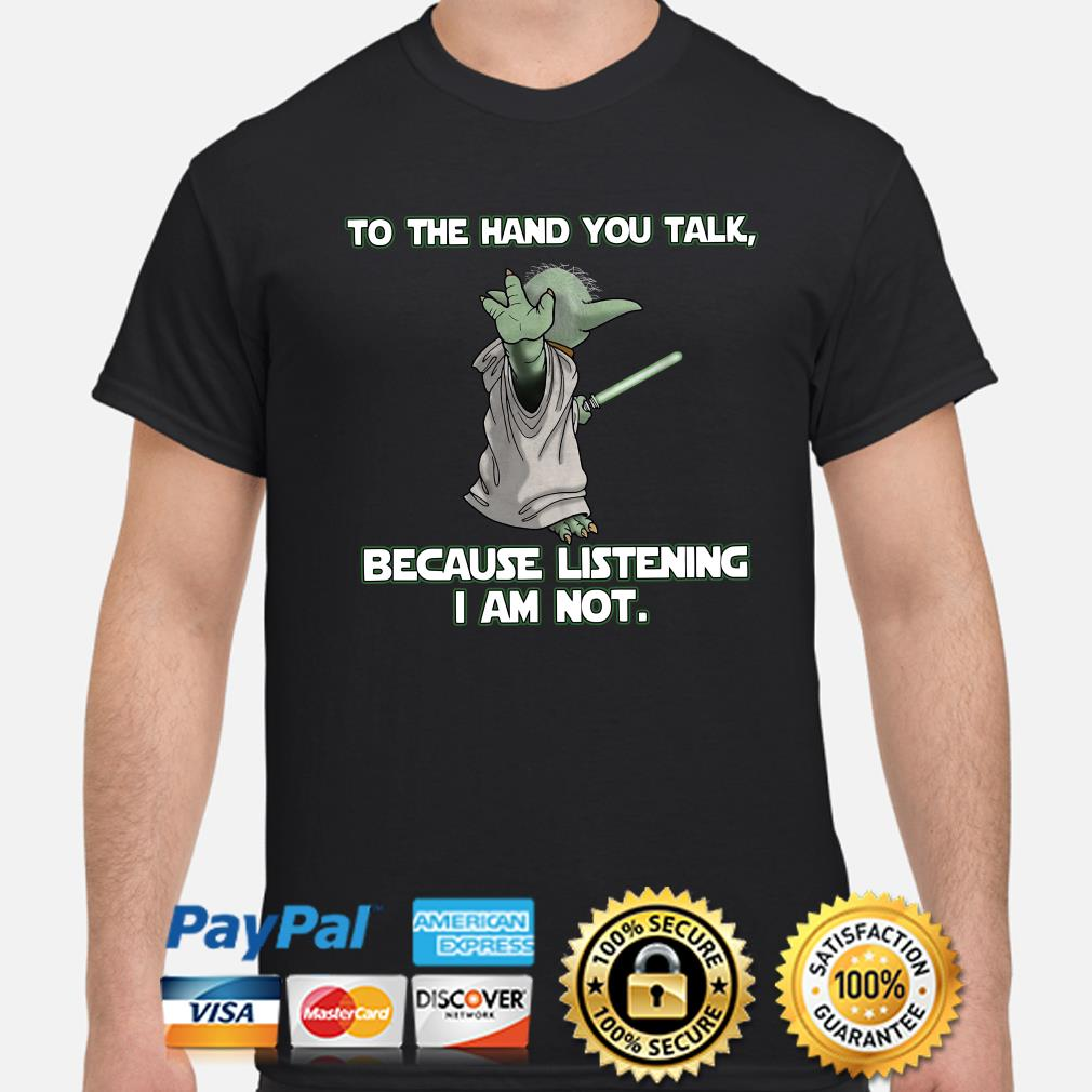 Baby Yoda to the hand you talk because listening I am not shirt