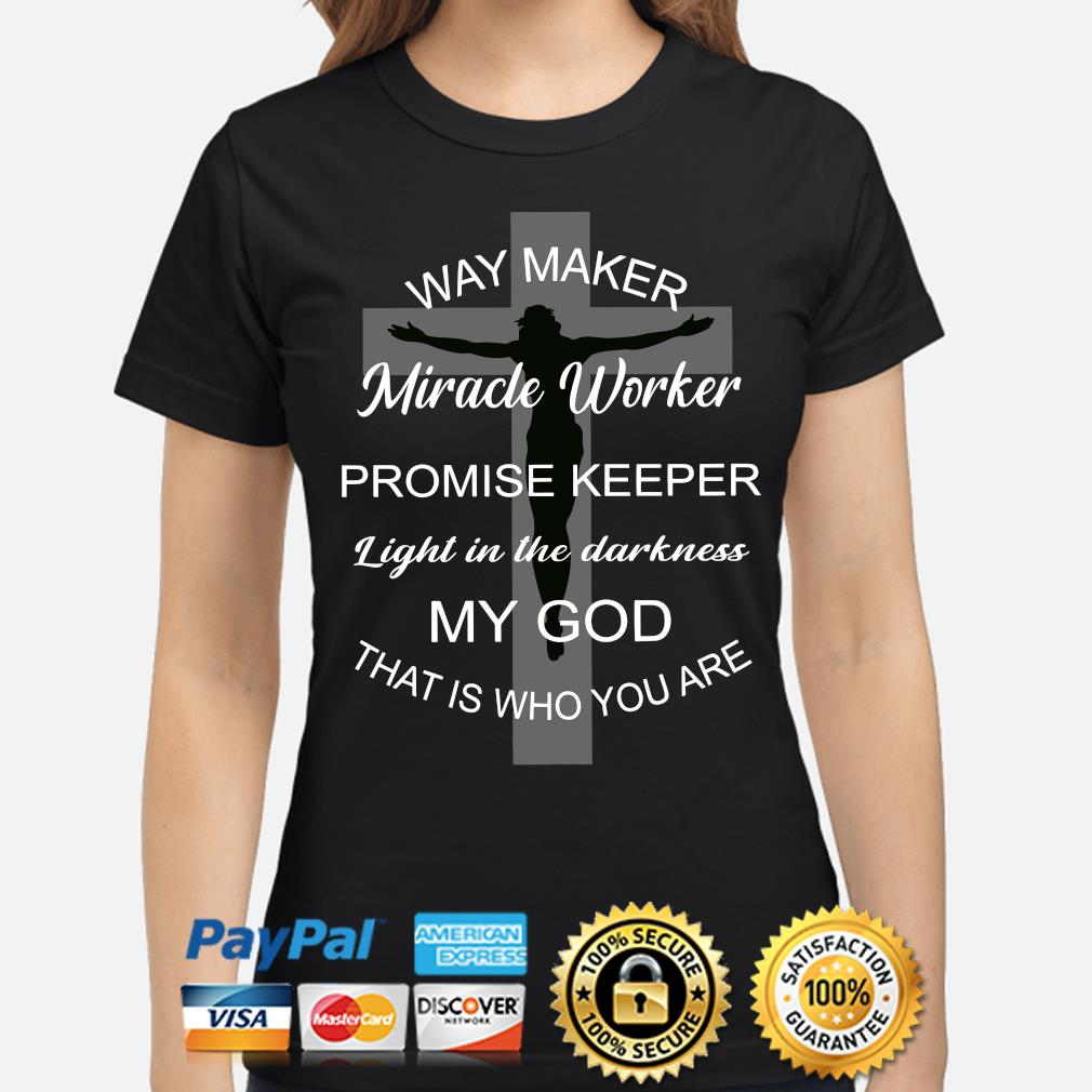 Cross way maker Miracle worker Promise keeper light in the darkness my God that is who you are s ladies-shirt