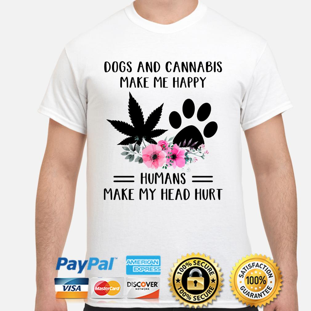 Dogs and Cannabis make me happy humans make my head hurt flowers shirt