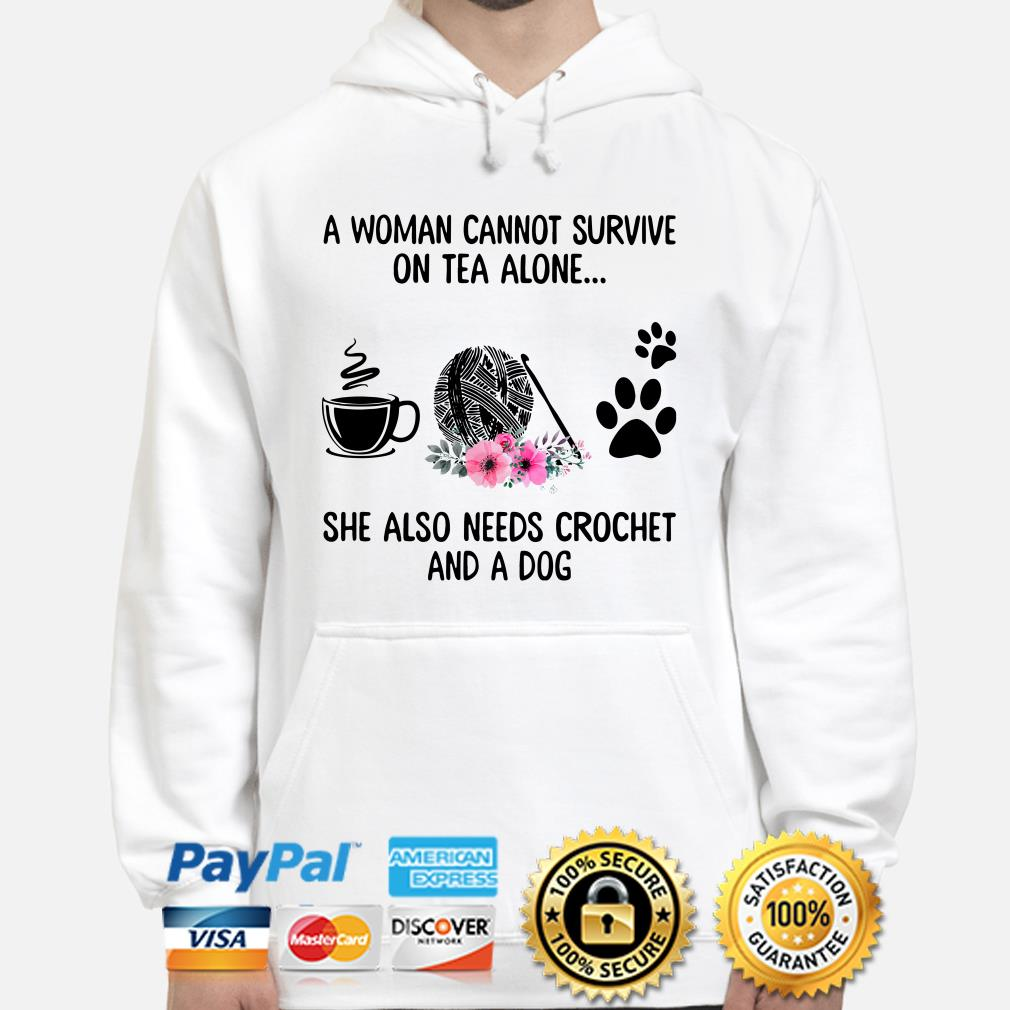 A woman cannot survive on tea alone she also needs crochet and a dog Hoodie