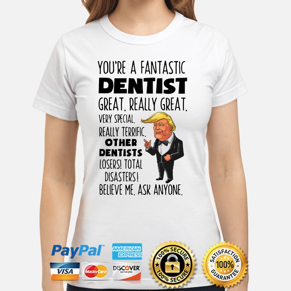 Donald Trump you're like a fantastic dentist great really great Ladies shirt